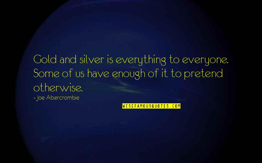 Gold And Silver Quotes By Joe Abercrombie: Gold and silver is everything to everyone. Some