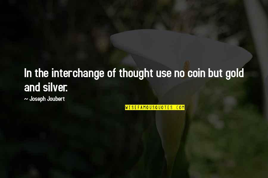 Gold And Silver Quotes By Joseph Joubert: In the interchange of thought use no coin