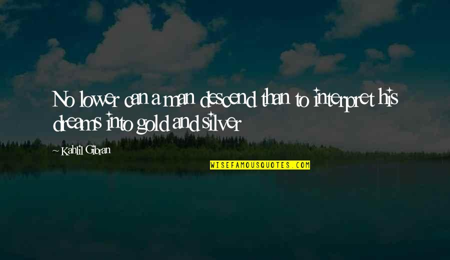 Gold And Silver Quotes By Kahlil Gibran: No lower can a man descend than to