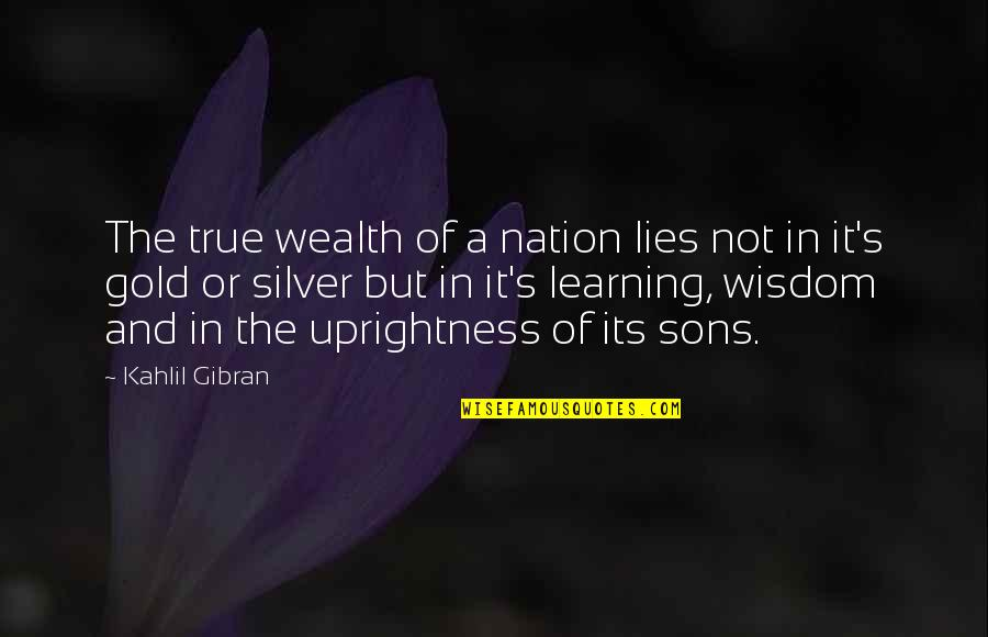 Gold And Silver Quotes By Kahlil Gibran: The true wealth of a nation lies not