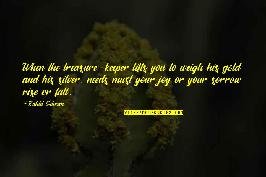 Gold And Silver Quotes By Kahlil Gibran: When the treasure-keeper lifts you to weigh his