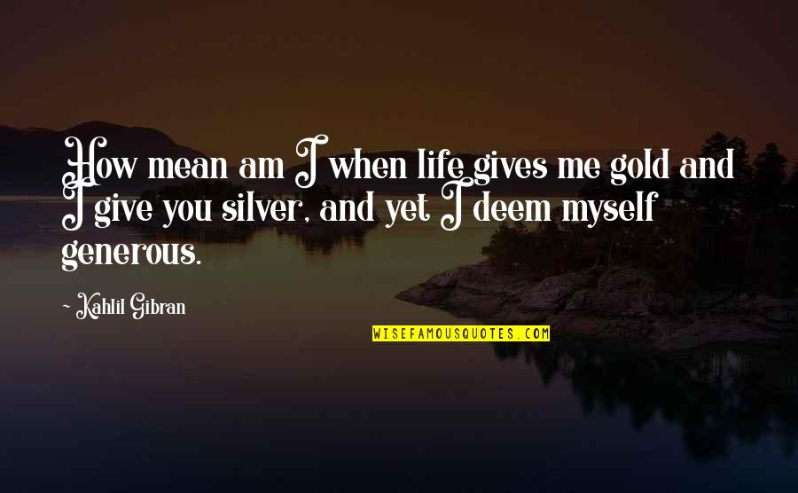 Gold And Silver Quotes By Kahlil Gibran: How mean am I when life gives me