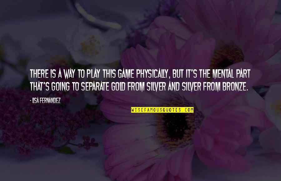 Gold And Silver Quotes By Lisa Fernandez: There is a way to play this game