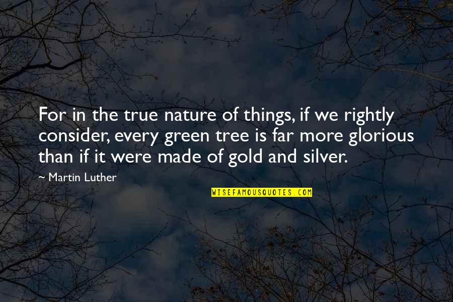 Gold And Silver Quotes By Martin Luther: For in the true nature of things, if
