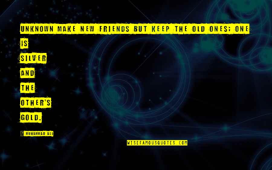Gold And Silver Quotes By Muhammad Ali: Unknown Make new friends but keep the old