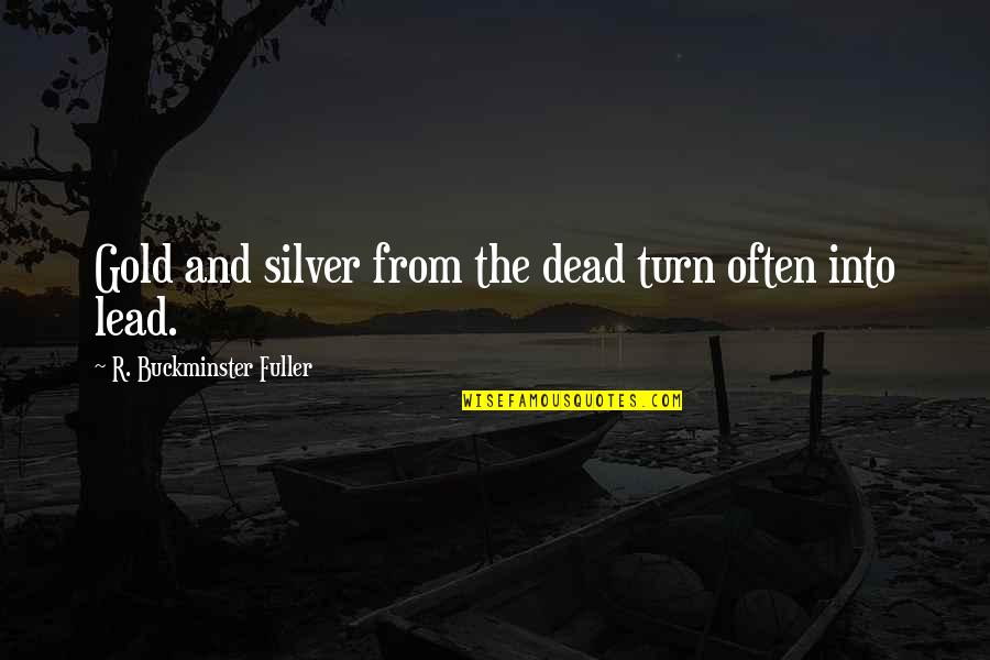 Gold And Silver Quotes By R. Buckminster Fuller: Gold and silver from the dead turn often
