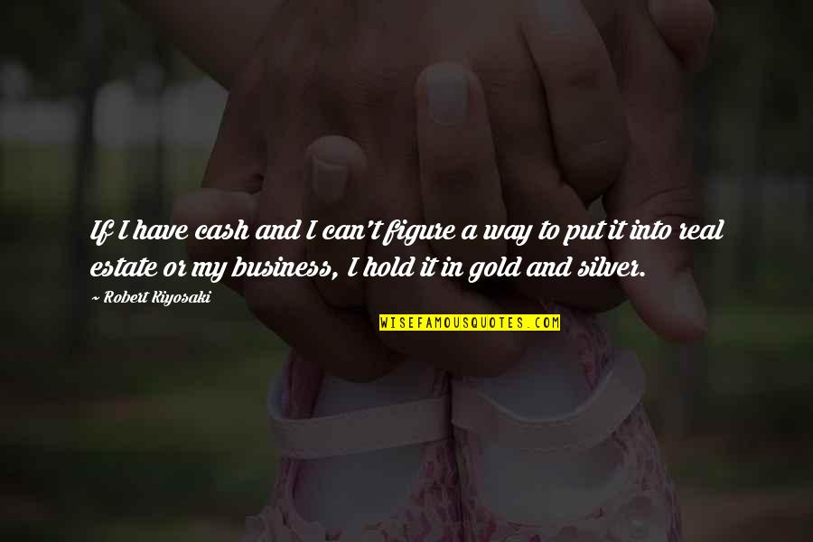 Gold And Silver Quotes By Robert Kiyosaki: If I have cash and I can't figure