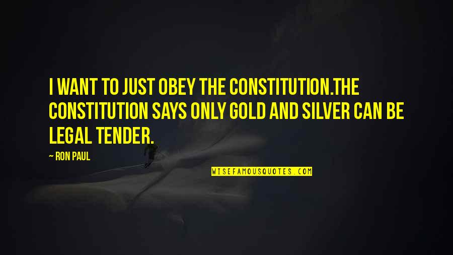 Gold And Silver Quotes By Ron Paul: I want to just obey the Constitution.The Constitution