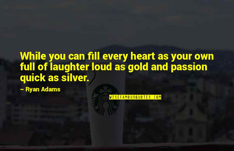 Gold And Silver Quotes By Ryan Adams: While you can fill every heart as your