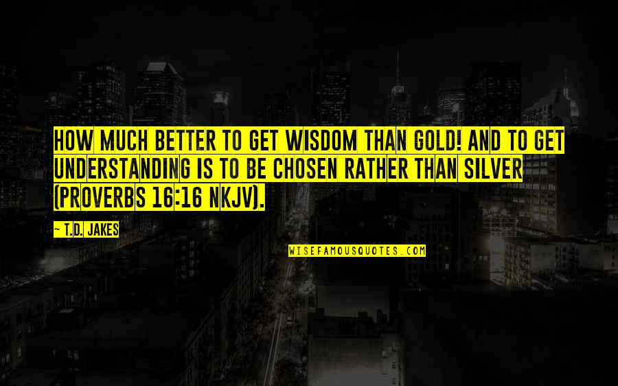 Gold And Silver Quotes By T.D. Jakes: How much better to get wisdom than gold!
