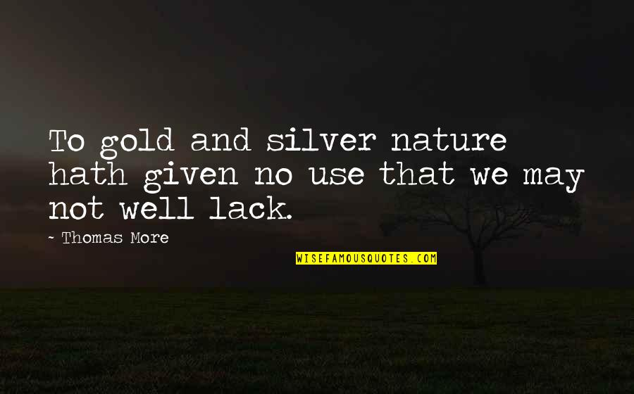 Gold And Silver Quotes By Thomas More: To gold and silver nature hath given no