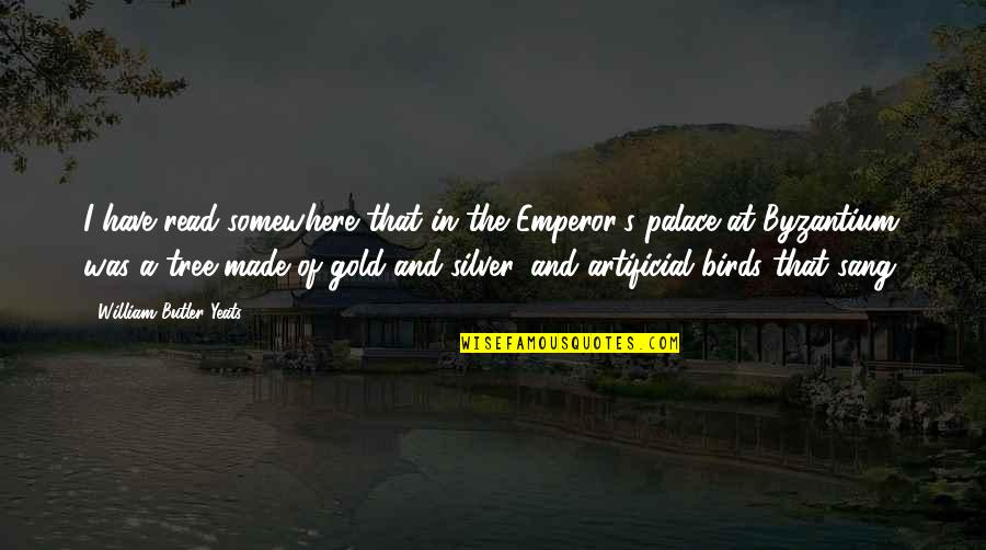 Gold And Silver Quotes By William Butler Yeats: I have read somewhere that in the Emperor's