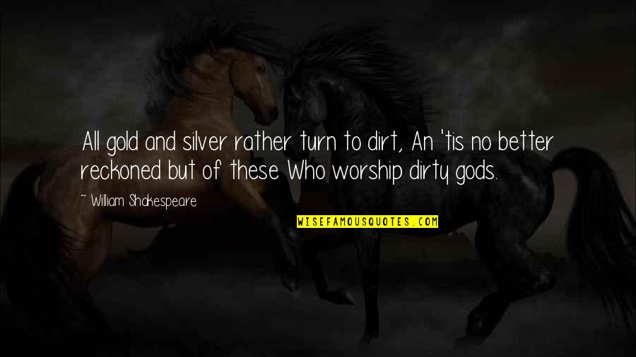 Gold And Silver Quotes By William Shakespeare: All gold and silver rather turn to dirt,