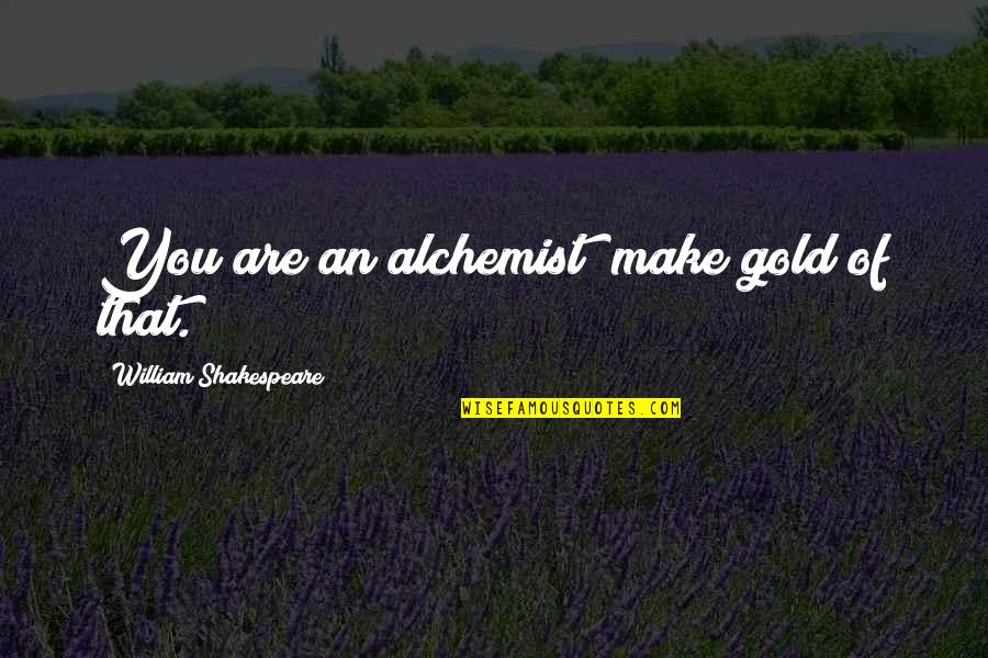Gold In The Alchemist Quotes By William Shakespeare: You are an alchemist; make gold of that.