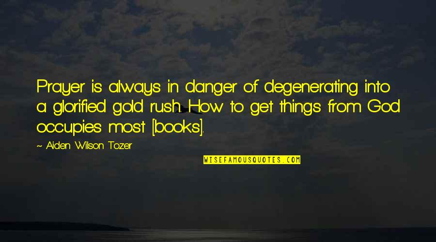 Gold Rush Quotes By Aiden Wilson Tozer: Prayer is always in danger of degenerating into