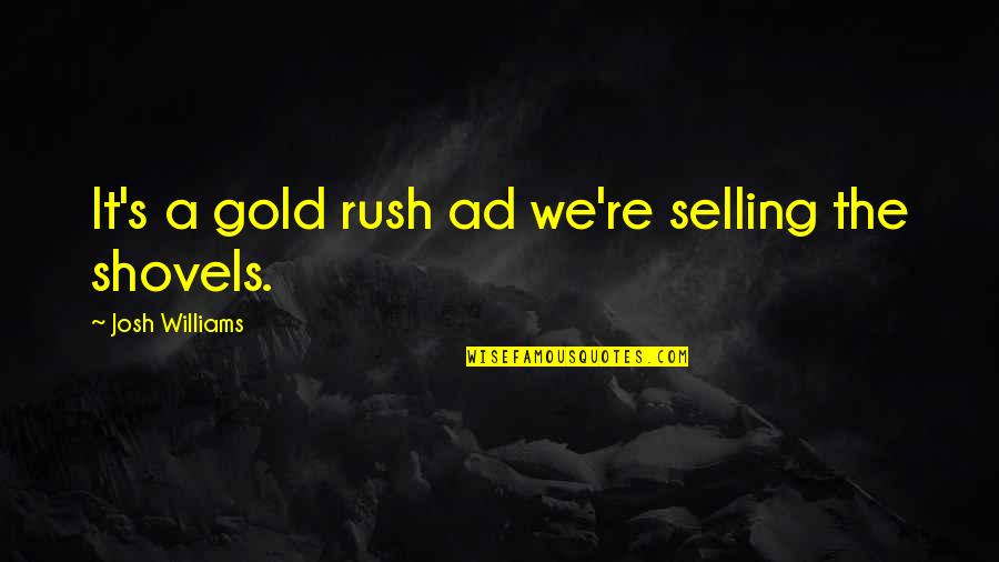 Gold Rush Quotes By Josh Williams: It's a gold rush ad we're selling the