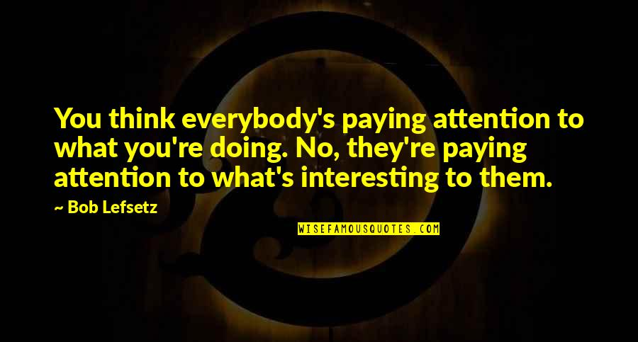 Golden Gaytime Quotes By Bob Lefsetz: You think everybody's paying attention to what you're