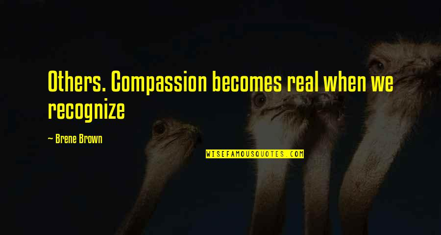 Golden Gaytime Quotes By Brene Brown: Others. Compassion becomes real when we recognize