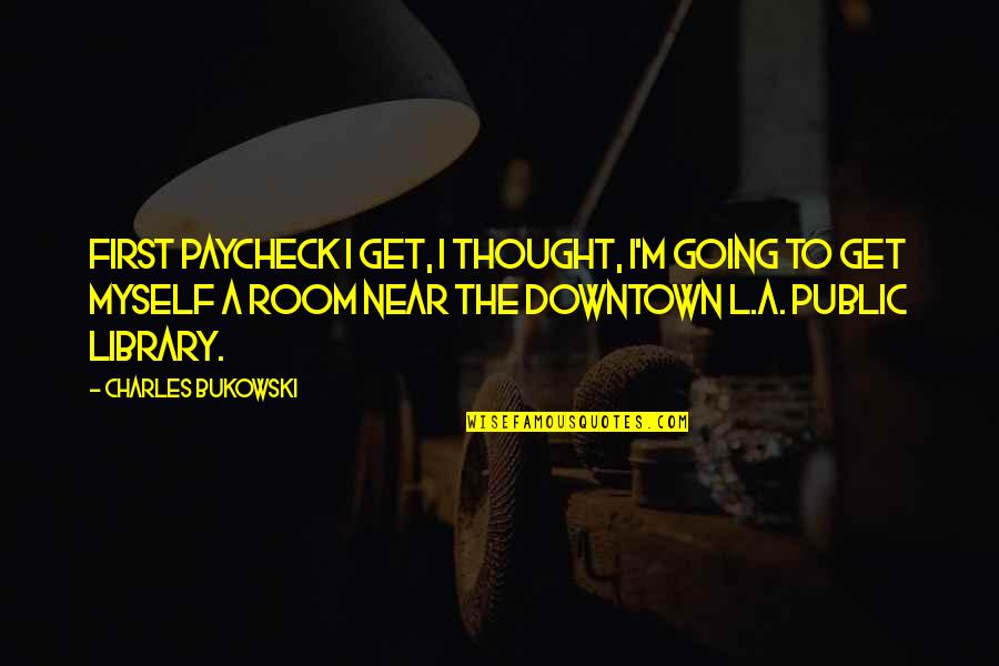 Golden Gaytime Quotes By Charles Bukowski: First paycheck I get, I thought, I'm going
