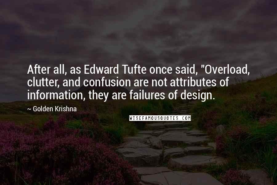 "Golden Krishna quotes: After all, as Edward Tufte once said, ""Overload, clutter, and confusion are not attributes of information, they are failures of design."