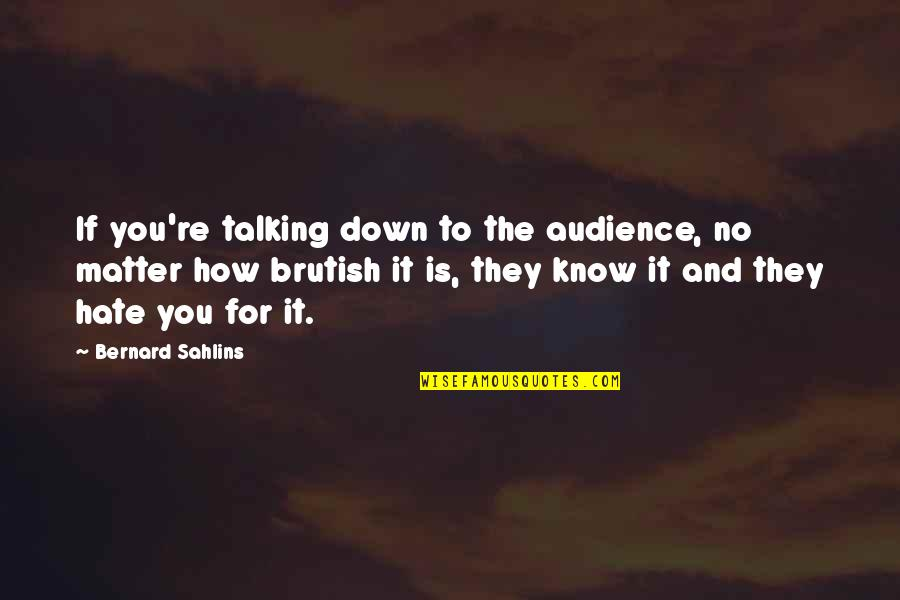 Goldenness Quotes By Bernard Sahlins: If you're talking down to the audience, no