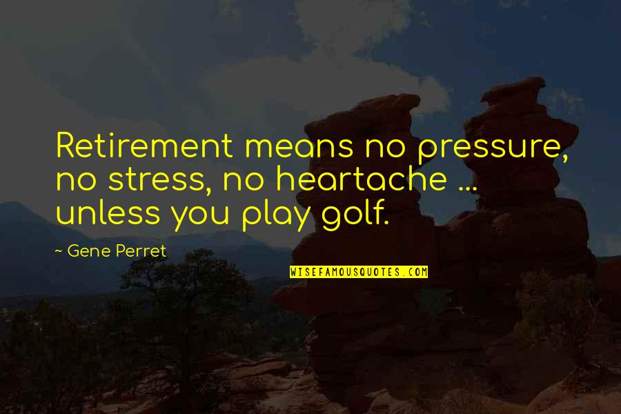 Golf And Retirement Quotes By Gene Perret: Retirement means no pressure, no stress, no heartache