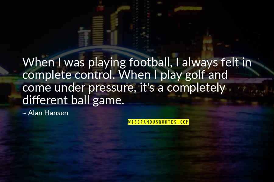 Golf Ball Quotes By Alan Hansen: When I was playing football, I always felt
