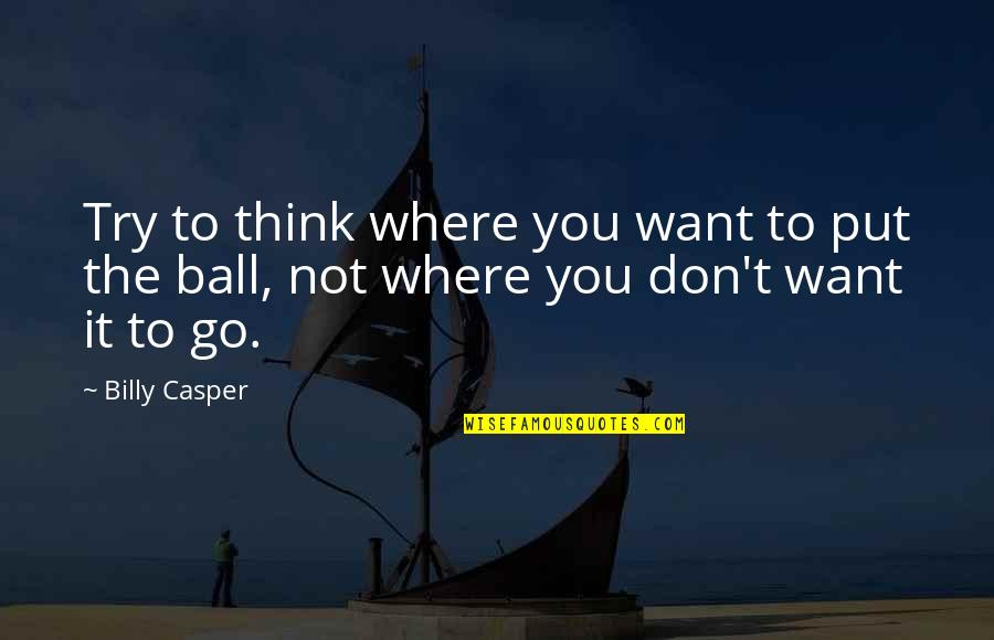 Golf Ball Quotes By Billy Casper: Try to think where you want to put