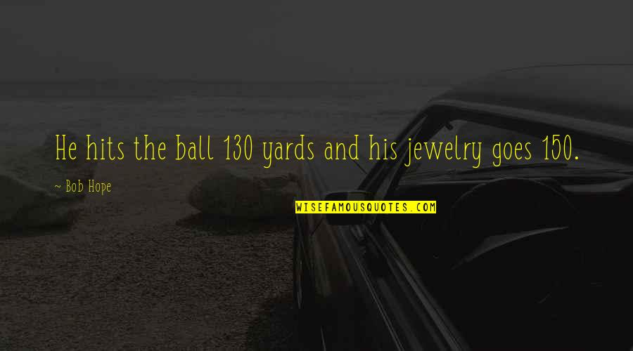 Golf Ball Quotes By Bob Hope: He hits the ball 130 yards and his