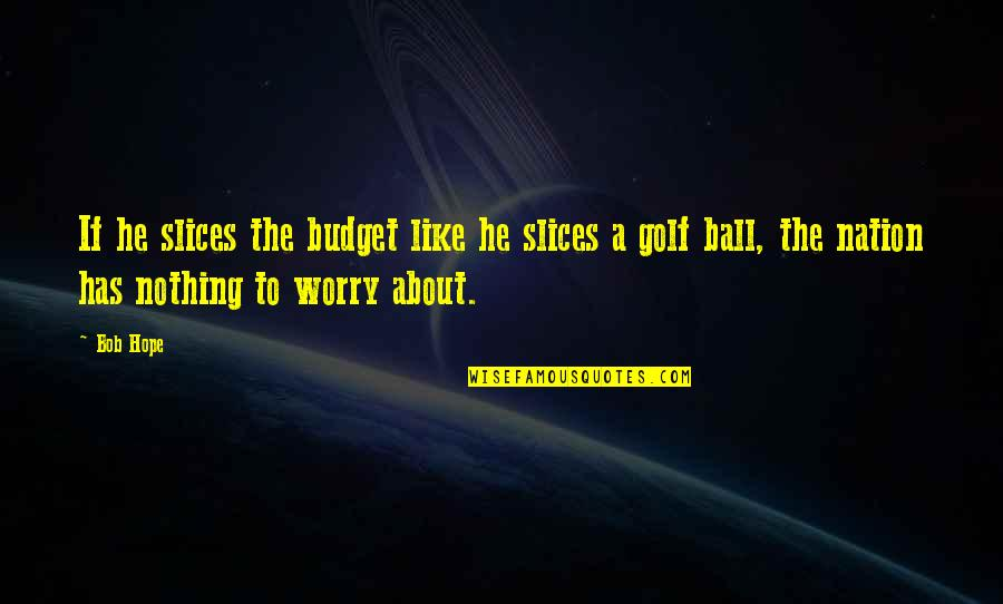 Golf Ball Quotes By Bob Hope: If he slices the budget like he slices