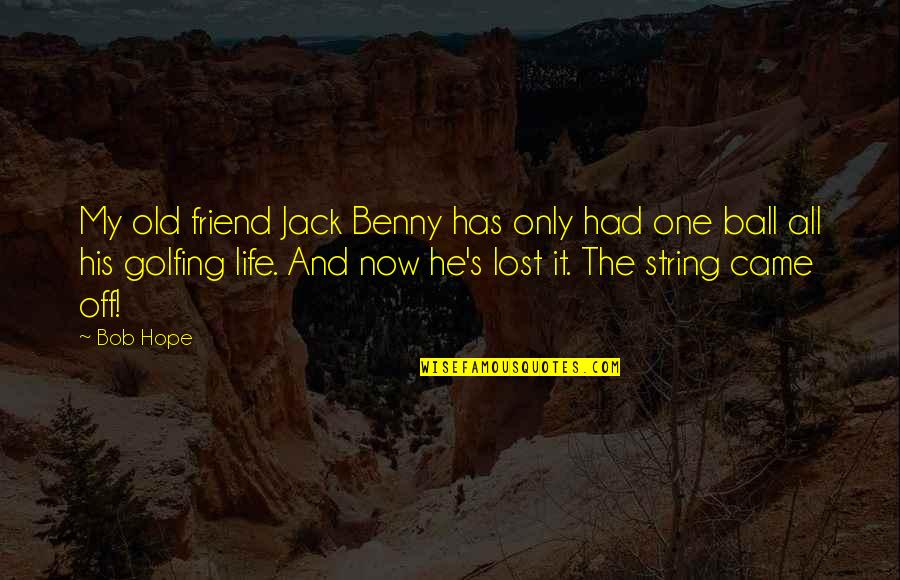 Golf Ball Quotes By Bob Hope: My old friend Jack Benny has only had
