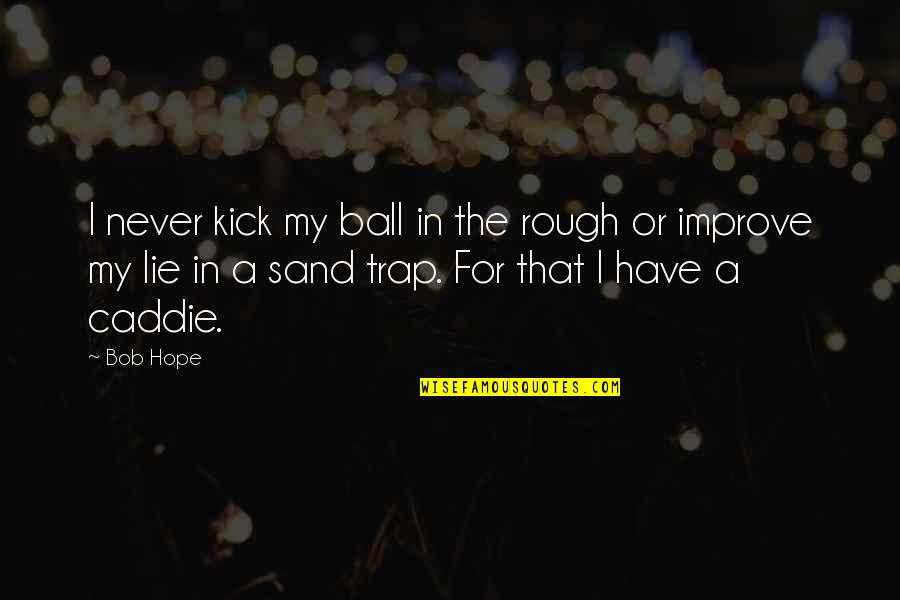 Golf Ball Quotes By Bob Hope: I never kick my ball in the rough