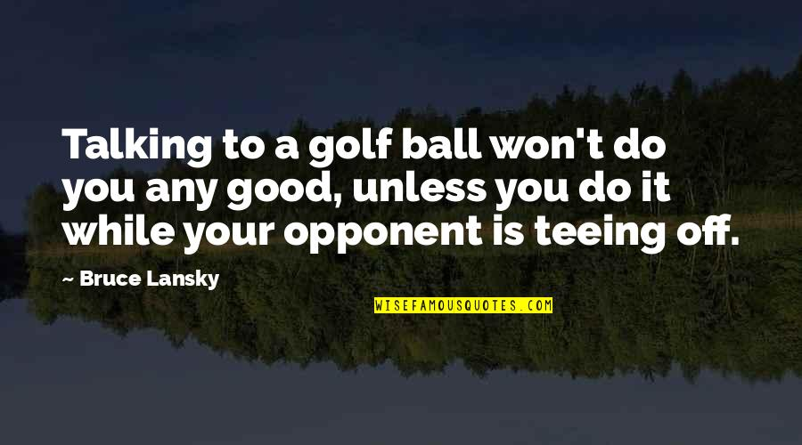 Golf Ball Quotes By Bruce Lansky: Talking to a golf ball won't do you