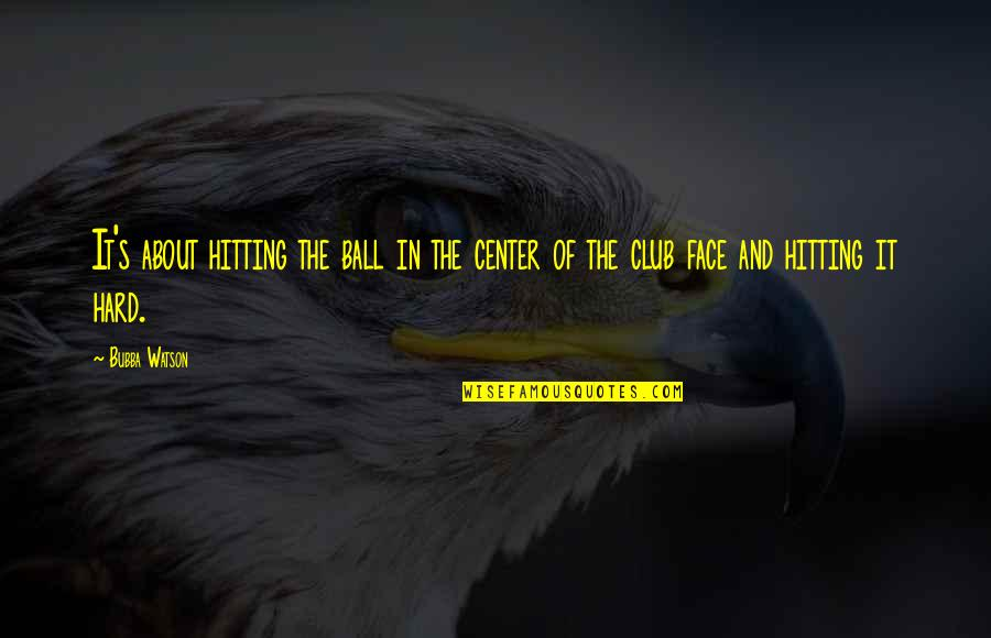 Golf Ball Quotes By Bubba Watson: It's about hitting the ball in the center