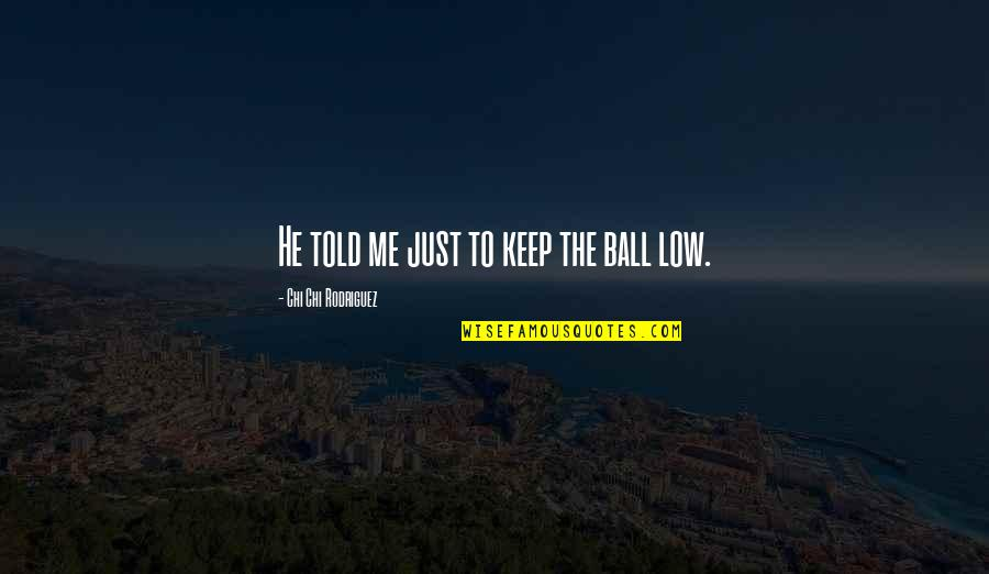 Golf Ball Quotes By Chi Chi Rodriguez: He told me just to keep the ball