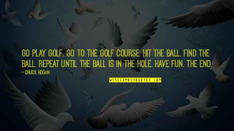 Golf Ball Quotes By Chuck Hogan: Go play golf. Go to the golf course.