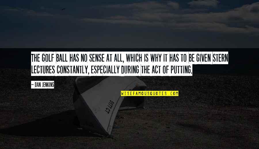 Golf Ball Quotes By Dan Jenkins: The golf ball has no sense at all,