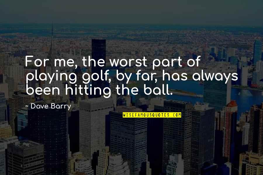 Golf Ball Quotes By Dave Barry: For me, the worst part of playing golf,