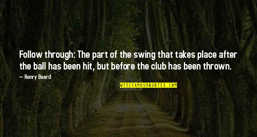 Golf Ball Quotes By Henry Beard: Follow through: The part of the swing that
