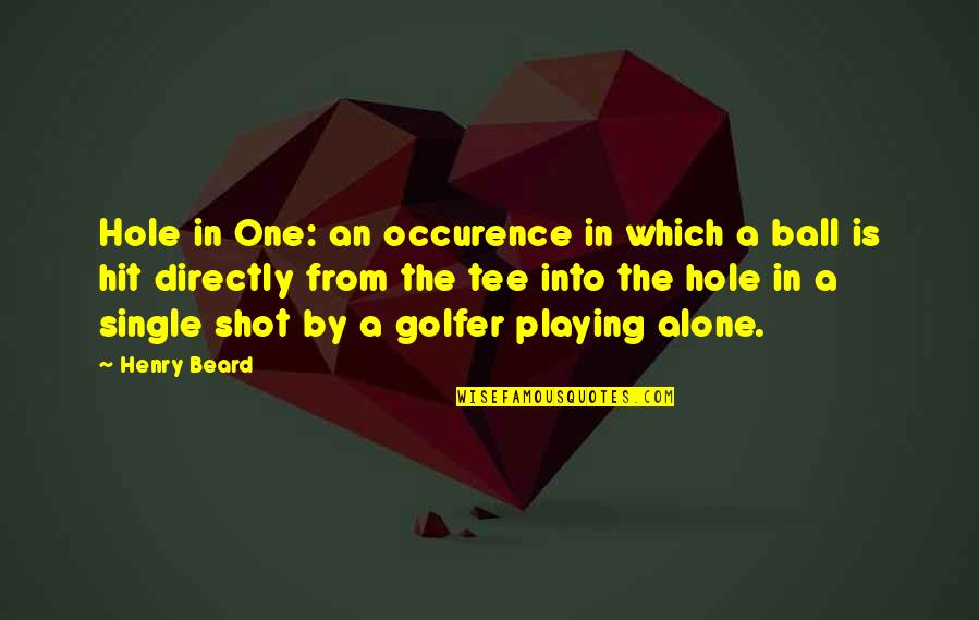 Golf Ball Quotes By Henry Beard: Hole in One: an occurence in which a
