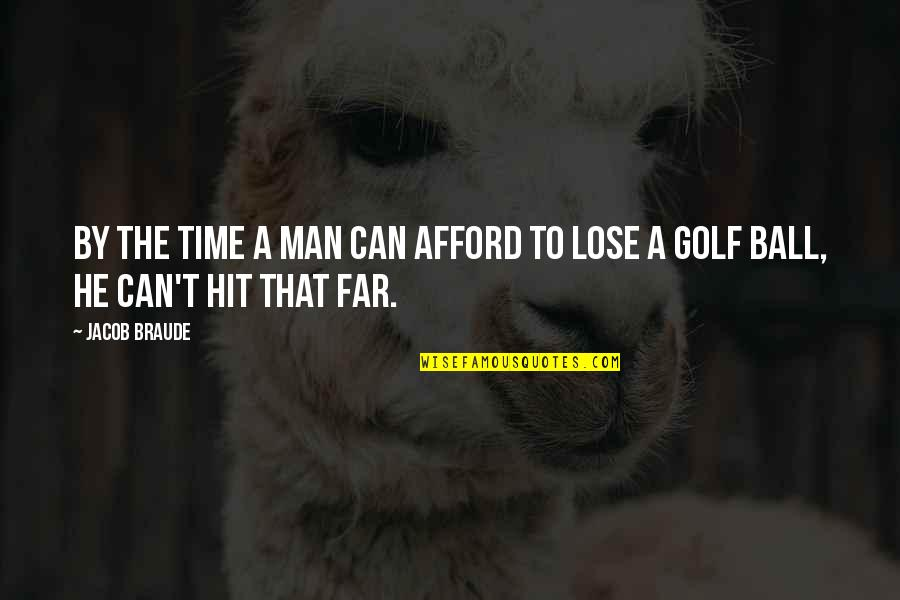Golf Ball Quotes By Jacob Braude: By the time a man can afford to