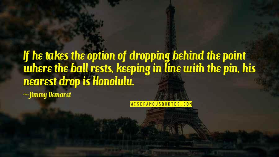Golf Ball Quotes By Jimmy Demaret: If he takes the option of dropping behind