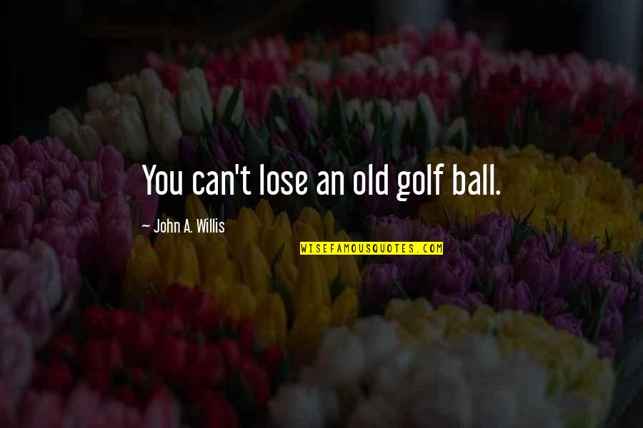 Golf Ball Quotes By John A. Willis: You can't lose an old golf ball.