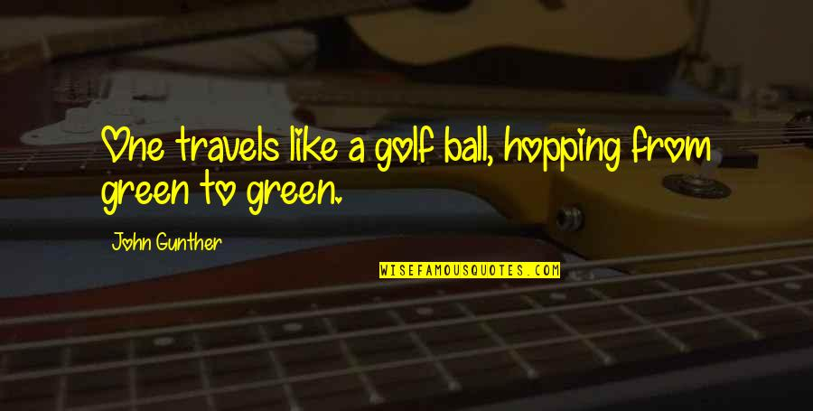 Golf Ball Quotes By John Gunther: One travels like a golf ball, hopping from