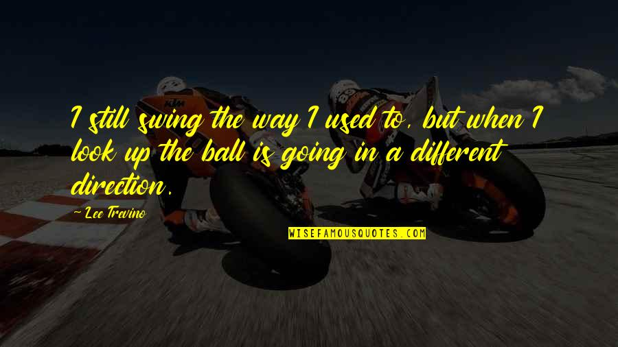 Golf Ball Quotes By Lee Trevino: I still swing the way I used to,