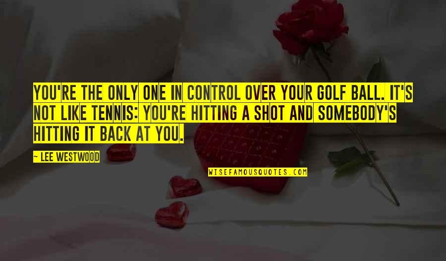 Golf Ball Quotes By Lee Westwood: You're the only one in control over your