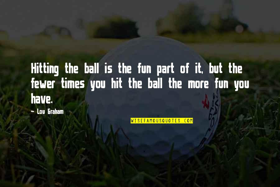 Golf Ball Quotes By Lou Graham: Hitting the ball is the fun part of