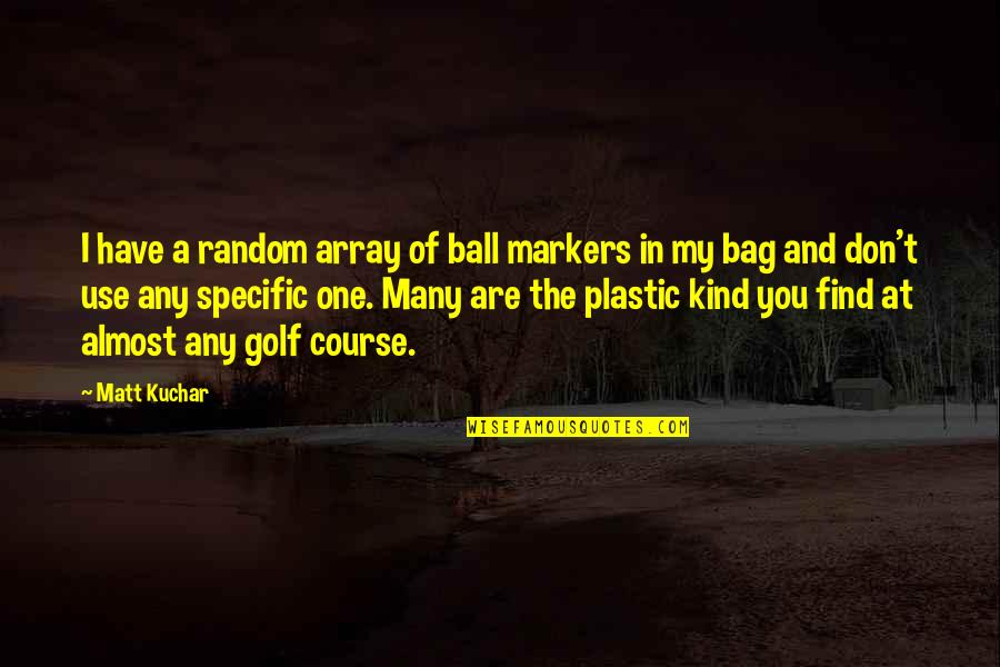 Golf Ball Quotes By Matt Kuchar: I have a random array of ball markers