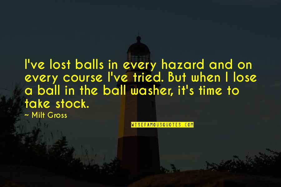 Golf Ball Quotes By Milt Gross: I've lost balls in every hazard and on
