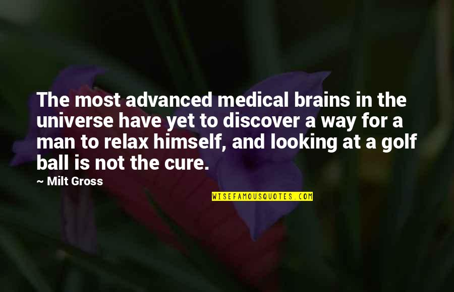 Golf Ball Quotes By Milt Gross: The most advanced medical brains in the universe